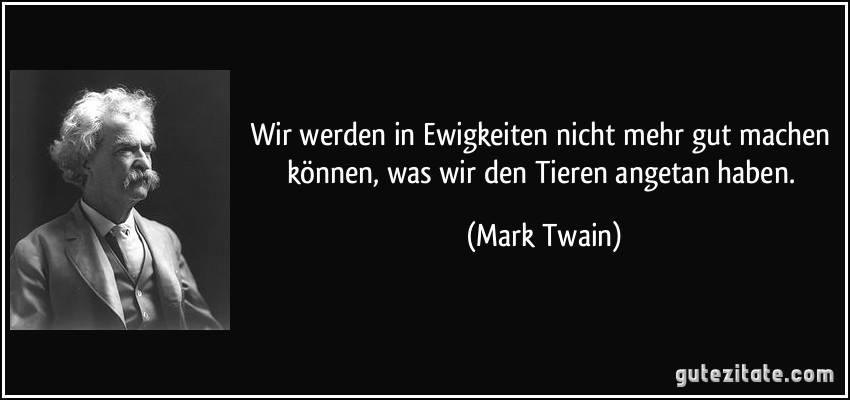 """""""Wir werden in Ewigkeiten nicht mehr gut machen können, was wir den Tieren angetan haben."""" – Mark Twain"""