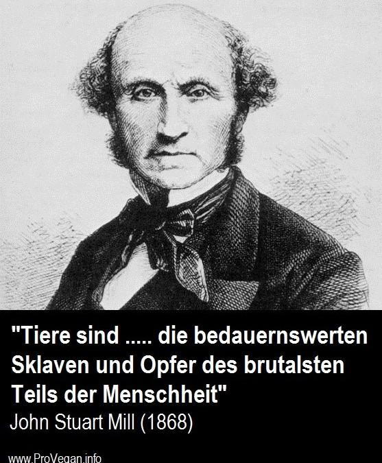 """""""Tiere sind …. die bedauernswerten Sklaven und Opfer des brutalsten Teils der Menschheit"""" – John Stuart Mill, Philosoph (1806 – 1873)"""