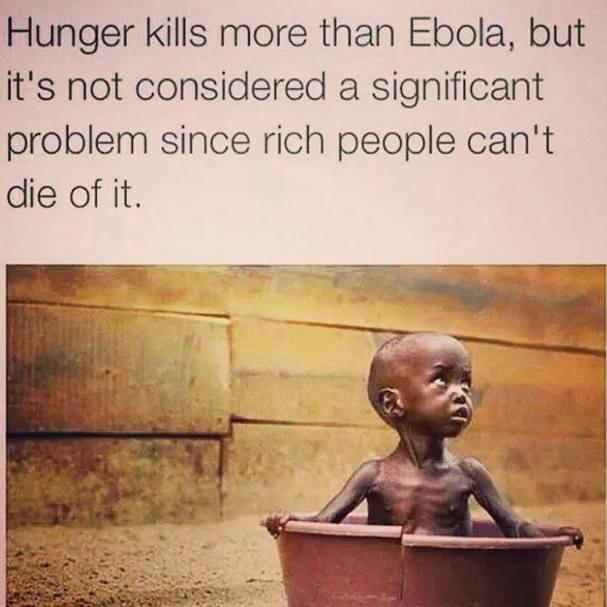 """""""Hunger tötet mehr Menschen als Ebola, aber man betrachtet es nicht als wesentliches Problem, weil die Reichen nicht daran sterben können."""""""