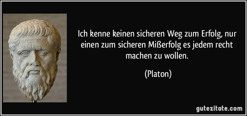 """""""Ich kenne keinen sicheren Weg zum Erfolg, nur einen zum sicheren Misserfolg: es jedem recht machen zu wollen."""" – Platon"""