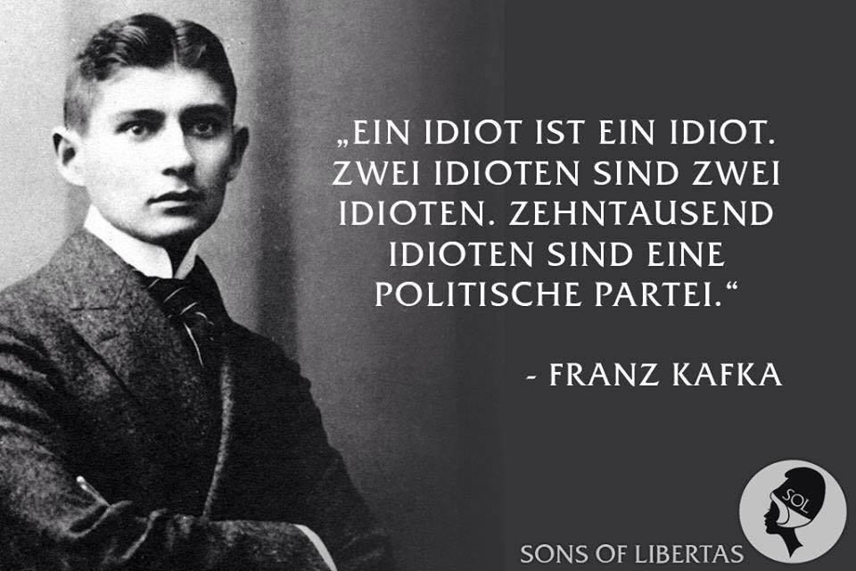 """""""Ein Idiot ist ein Idiot. Zwei Idioten sind zwei Idioten. Zehntausend Idioten sind eine politische Partei."""" – Franz Kafka"""