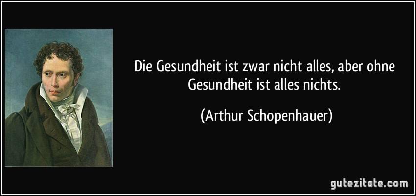"""""""Gesundheit ist nicht alles, aber ohne Gesundheit ist alles nichts"""" – Arthur Schopenhauer"""