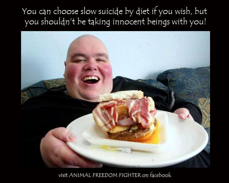 Du kannst einen langsamen Suizid durch Deine Ernährung begehen, wenn dies Dein Wille ist, aber Du solltest nicht unschuldige Tiere mit den Tod nehmen.