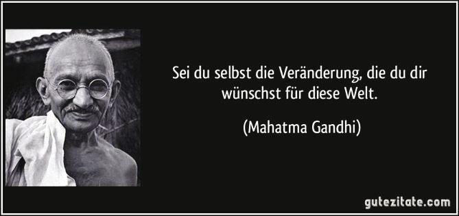 """""""Sei Du selbst die Veränderung, die Du Dir wünschst für diese Welt."""" – Mahatma Gandhi"""